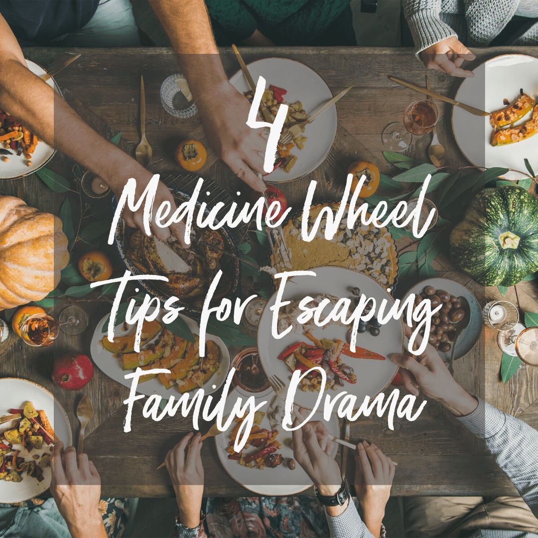 4 Medicine Wheel Tips for Escaping Family Drama